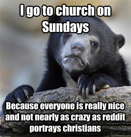 I go to church on Sundays Because everyone is really nice and not nearly as crazy as reddit portrays christians - I go to church on Sundays Because everyone is really nice and not nearly as crazy as reddit portrays christians  Confession Bear