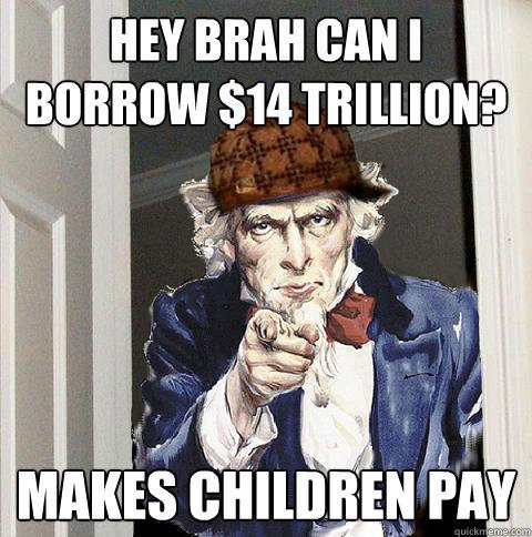 hey brah can i borrow $14 trillion? makes children pay - hey brah can i borrow $14 trillion? makes children pay  Scumbag Uncle Sam