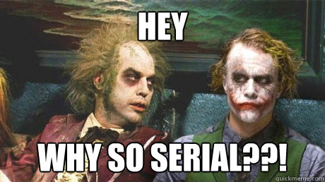 Hey WHY SO SERIAL??!