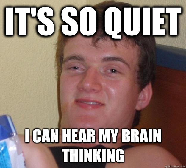 It's so quiet I can hear my brain thinking  - It's so quiet I can hear my brain thinking   10 Guy