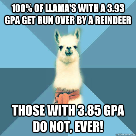 100% of Llama's with a 3.93 GPA get run over by a Reindeer  those with 3.85 GPA do not, ever! - 100% of Llama's with a 3.93 GPA get run over by a Reindeer  those with 3.85 GPA do not, ever!  Linguist Llama
