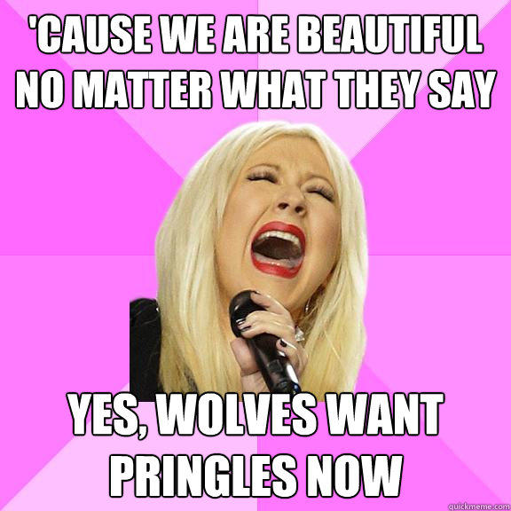 'Cause we are beautiful no matter what they say Yes, wolves want pringles now - 'Cause we are beautiful no matter what they say Yes, wolves want pringles now  Wrong Lyrics Christina