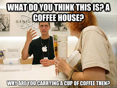 What do you think this is? a coffee house? why are you carrying a cup of coffee then?