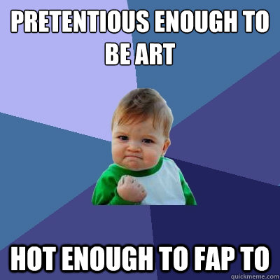 Pretentious enough to be art Hot enough to fap to - Pretentious enough to be art Hot enough to fap to  Success Kid