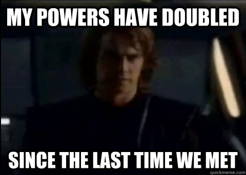 My powers have doubled since the last time we met - My powers have doubled since the last time we met  Prideful Anakin