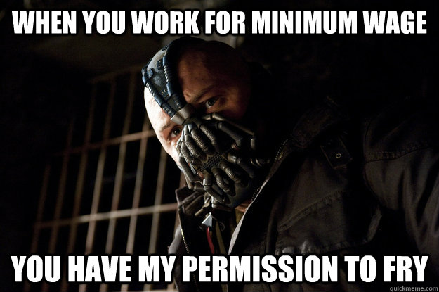 When you work for minimum wage You have my permission to fry