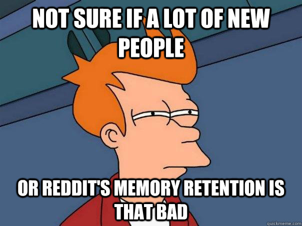 Not sure if a lot of new people or reddit's memory retention is that bad - Not sure if a lot of new people or reddit's memory retention is that bad  Futurama Fry