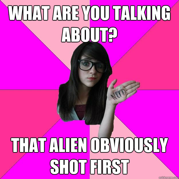 What are you talking about?  That Alien obviously shot first - What are you talking about?  That Alien obviously shot first  Idiot Nerd Girl