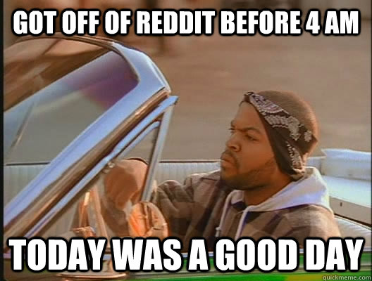 Got off of reddit before 4 am Today was a good day - Got off of reddit before 4 am Today was a good day  today was a good day