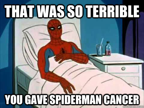 That was so terrible you gave spiderman cancer