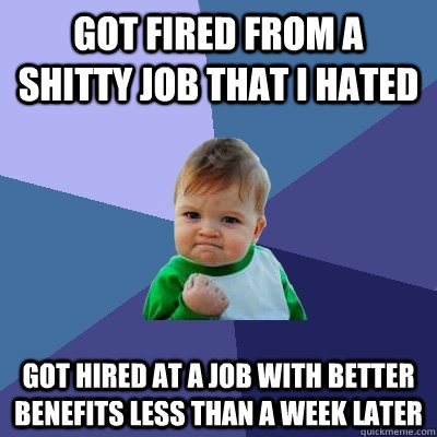 Got Fired from a shitty job that i hated got hired at a job with better benefits less than a week later - Got Fired from a shitty job that i hated got hired at a job with better benefits less than a week later  Misc