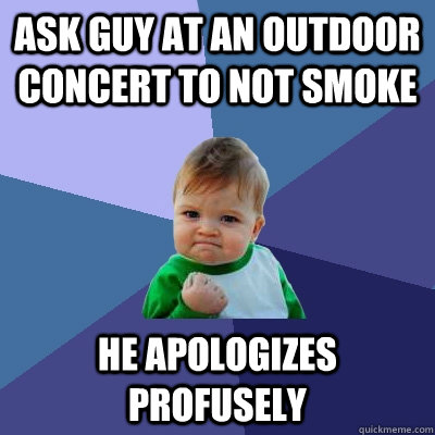ASK GUY AT AN OUTDOOR CONCERT TO NOT SMOKE HE APOLOGIZES PROFUSELY  - ASK GUY AT AN OUTDOOR CONCERT TO NOT SMOKE HE APOLOGIZES PROFUSELY   Success Kid