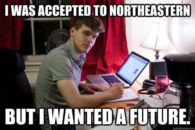 I was accepted to Northeastern but i wanted a future.