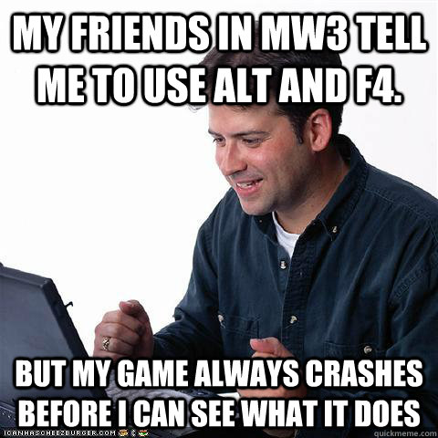 my friends in MW3 tell me to use Alt and F4. But my game always crashes before I can see what it does - my friends in MW3 tell me to use Alt and F4. But my game always crashes before I can see what it does  Net noob