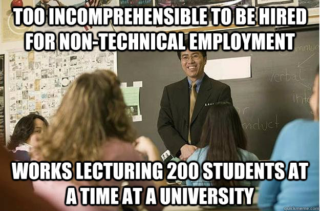 Too incomprehensible to be hired for non-technical employment Works lecturing 200 students at a time at a university
