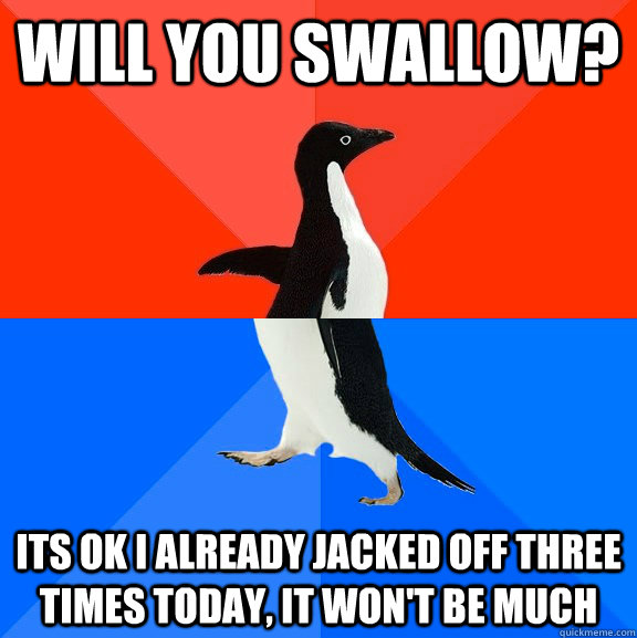 will you swallow? its ok i already jacked off three times today, it won't be much - will you swallow? its ok i already jacked off three times today, it won't be much  Socially Awesome Awkward Penguin