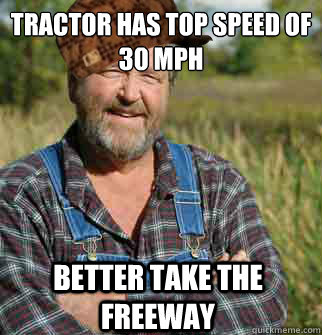 tractor has top speed of 30 mph better take the freeway - tractor has top speed of 30 mph better take the freeway  Scumbag Farmer