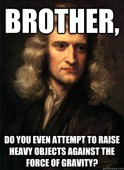 Brother, Do you even attempt to raise heavy objects against the force of gravity?  Sir Isaac Newton