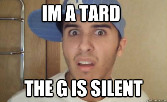 IM A TARD THE G IS SILENT