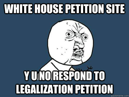 white house petition site y u no respond to legalization petition