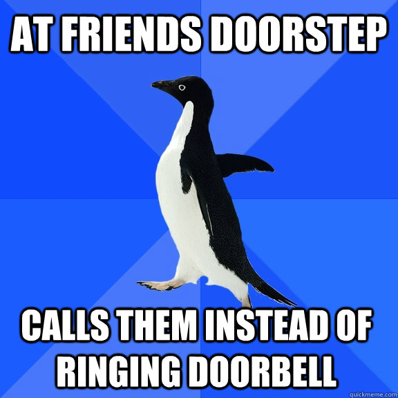 at friends doorstep calls them instead of ringing doorbell - at friends doorstep calls them instead of ringing doorbell  Socially Awkward Penguin