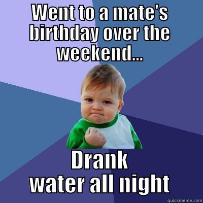 Ocsober meme - WENT TO A MATE'S BIRTHDAY OVER THE WEEKEND... DRANK WATER ALL NIGHT Success Kid