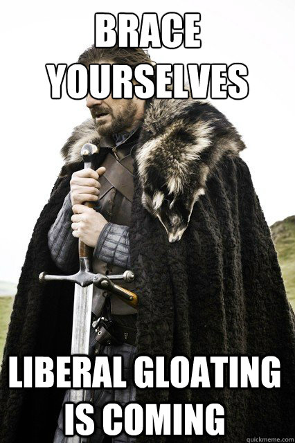 brace yourselves liberal gloating is coming