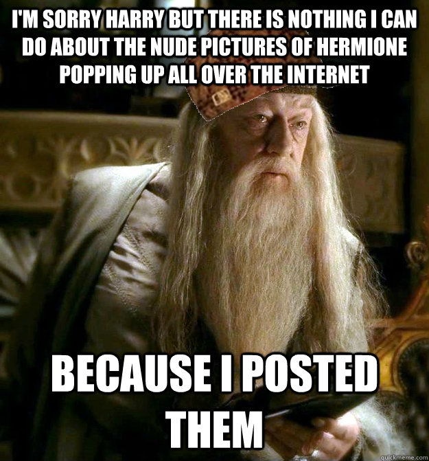 i'm sorry harry but there is nothing I can do about the nude pictures of hermione popping up all over the internet because i posted them - i'm sorry harry but there is nothing I can do about the nude pictures of hermione popping up all over the internet because i posted them  Scumbag Dumbledore