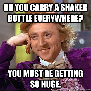 Oh you carry a shaker bottle everywhere? you must be getting so huge. - Oh you carry a shaker bottle everywhere? you must be getting so huge.  Condescending Wonka