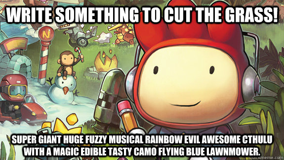 write something to cut the grass! super giant huge fuzzy musical rainbow evil awesome cthulu with a magic edible tasty camo flying blue lawnmower. - write something to cut the grass! super giant huge fuzzy musical rainbow evil awesome cthulu with a magic edible tasty camo flying blue lawnmower.  Misc