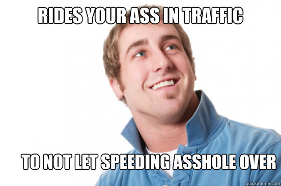Rides your ass in traffic to not let speeding asshole over - Rides your ass in traffic to not let speeding asshole over  Misunderstood Douchebag