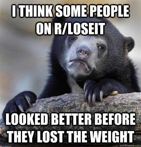 I think some people on r/loseit Looked better before they lost the weight - I think some people on r/loseit Looked better before they lost the weight  Confession Bear