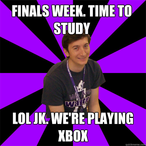 Finals week. Time to study Lol jk. we're playing xbox