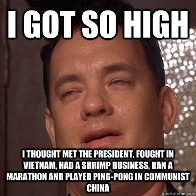 I GOT SO HIGH I THOUGHT met the President, fought in Vietnam, had a shrimp business, ran a marathon and played ping-pong in Communist China