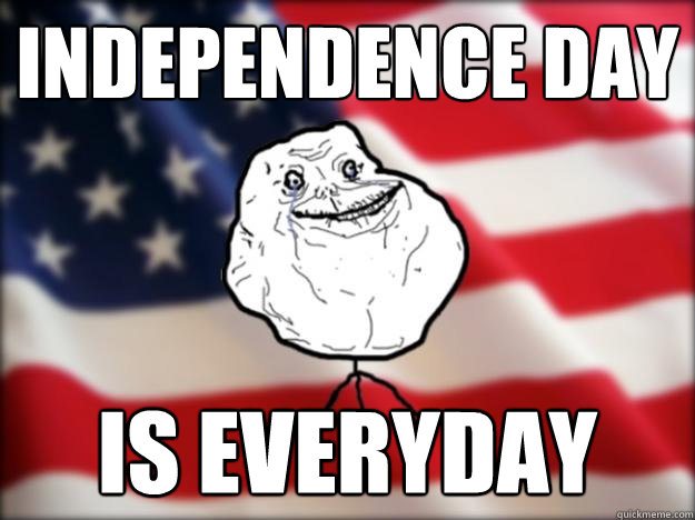 independence day is everyday - independence day is everyday  Forever Alone Independence Day