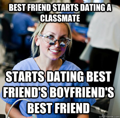 Best friend starts dating a classmate Starts dating best friend's boyfriend's best friend - Best friend starts dating a classmate Starts dating best friend's boyfriend's best friend  overworked dental student