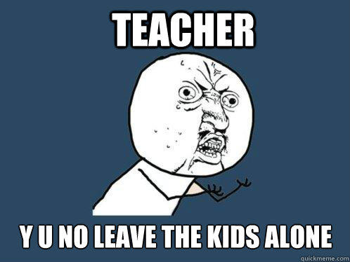 teacher y u no leave the kids alone  Y U No