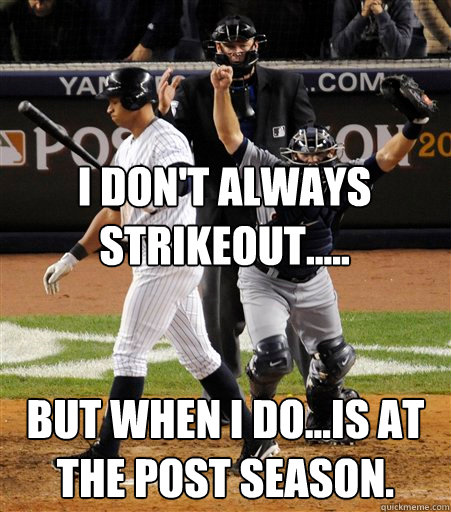 I Don't Always Strikeout..... But when I do...is at the post season.  A-rod