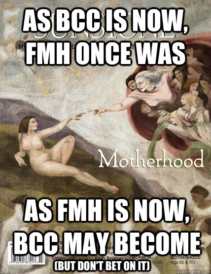 As bcc is now, fmh once was as fmh is now, bcc may become (but don't bet on it) - As bcc is now, fmh once was as fmh is now, bcc may become (but don't bet on it)  Misc