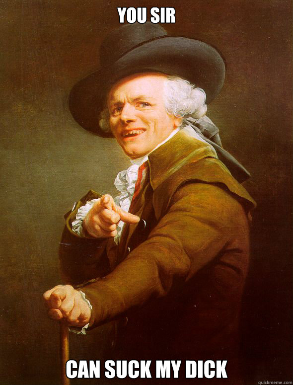 You sir Can suck my dick  Joseph Ducreux