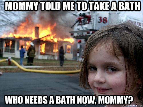 Mommy told me to take a bath Who needs a bath now, mommy?
