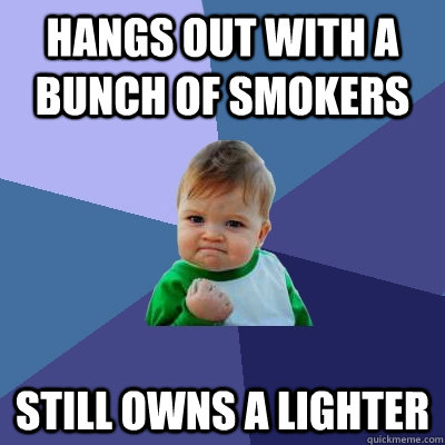 Hangs out with a bunch of smokers still owns a lighter - Hangs out with a bunch of smokers still owns a lighter  Success Kid