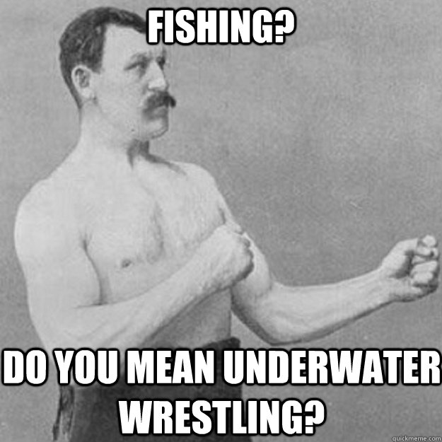 Fishing? Do you mean underwater wrestling? - Fishing? Do you mean underwater wrestling?  overly manly man
