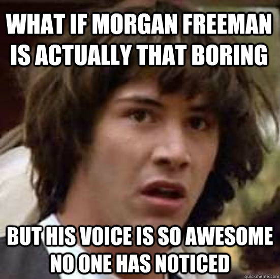 What if Morgan Freeman is actually that boring But his voice is so awesome no one has noticed - What if Morgan Freeman is actually that boring But his voice is so awesome no one has noticed  conspiracy keanu