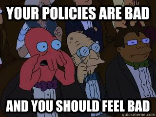 Your Policies are bad and you should feel bad - Your Policies are bad and you should feel bad  Bad Zoidberg