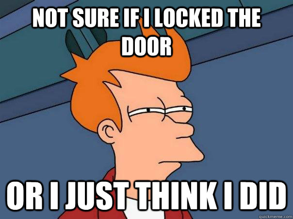 Not sure if i locked the door or i just think i did - Not sure if i locked the door or i just think i did  Futurama Fry