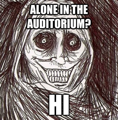 Alone in the auditorium? hi  Shadowlurker