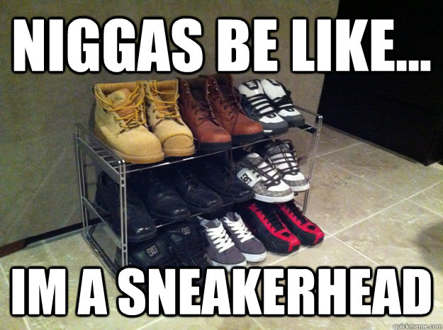 niggas be like... im a sneakerhead - niggas be like... im a sneakerhead  Misc