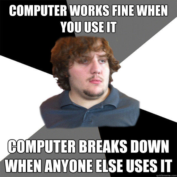Computer works fine when you use it Computer breaks down when anyone else uses it - Computer works fine when you use it Computer breaks down when anyone else uses it  Family Tech Support Guy