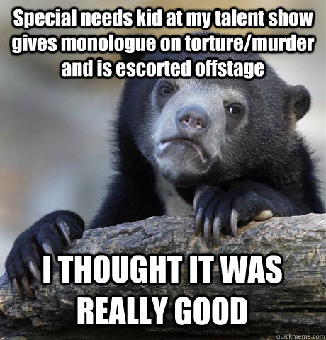 Special needs kid at my talent show gives monologue on torture/murder and is escorted offstage I THOUGHT IT WAS REALLY GOOD - Special needs kid at my talent show gives monologue on torture/murder and is escorted offstage I THOUGHT IT WAS REALLY GOOD  Confession Bear
